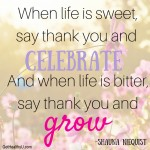 "A poster with the quote ""When life is sweet say thank you and celebrate and when life is bitter say thank you and grow"""