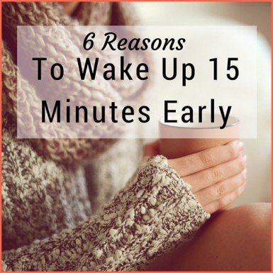 6 Reasons To Wake Up 15 Minutes Early
