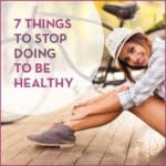7 Things To Stop Doing To Be Healthy
